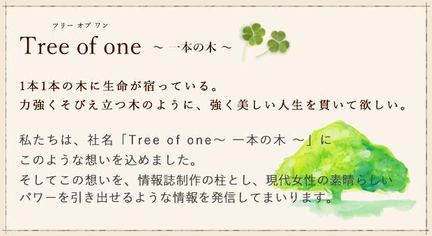 私たちは、社名「Tree of one〜 一本の木 〜」に このような想いを込めました。そしてこの想いを、情報誌制作の柱とし、現代女性の素晴らしいパワーを引き出せるような情報を発信してまいります。
